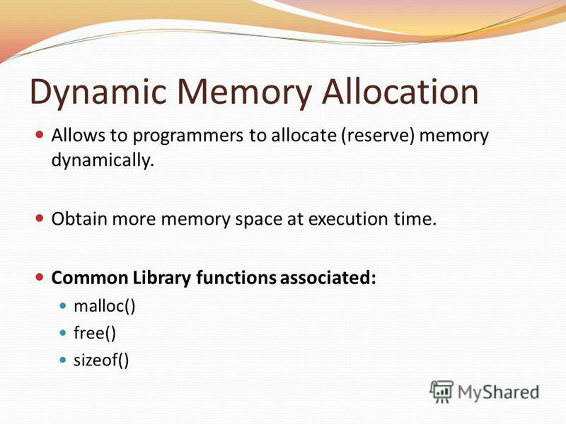 Dynamic Memory Allocation Allows to programmers to allocate (reserve) memory dynamically. Obtain more memory space at execution time. Common Library functions associated: malloc() free() sizeof()