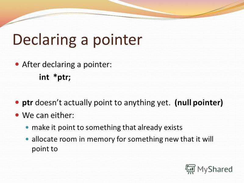 Declaring a pointer After declaring a pointer: int *ptr; ptr doesnt actually point to anything yet. (null pointer) We can either: make it point to something that already exists allocate room in memory for something new that it will point to
