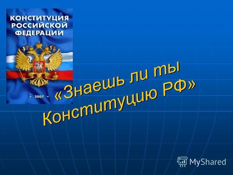«Знаешь ли ты Конституцию РФ» «Знаешь ли ты Конституцию РФ»