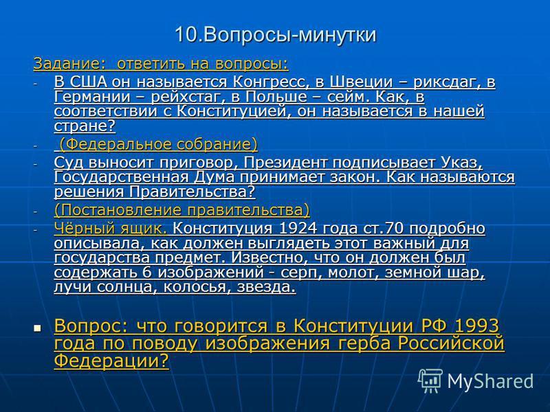 10.Вопросы-минутки Задание: ответить на вопросы: -В-В-В-В США он называется Конгресс, в Швеции – риксдаг, в Германии – рейхстаг, в Польше – сейм. Как, в соответствии с Конституцией, он называется в нашей стране? - (- (- (- (Федеральное собрание) -С-С
