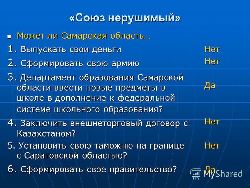 «Союз нерушимый» Может ли Самарская область… Может ли Самарская область… 1. Выпускать свои деньги 2. Сформировать свою армию 3. Департамент образования Самарской области ввести новые предметы в школе в дополнение к федеральной системе школьного образ