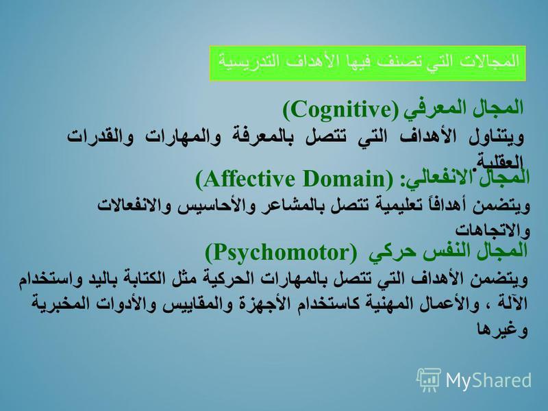 المجال المعرفي (Cognitive) ويتناول الأهداف التي تتصل بالمعرفة والمهارات والقدرات العقلية. المجال الانفعالي (Affective Domain) : ويتضمن أهدافاً تعليمية تتصل بالمشاعر والأحاسيس والانفعالات والاتجاهات المجال النفس حركي (Psychomotor) ويتضمن الأهداف التي
