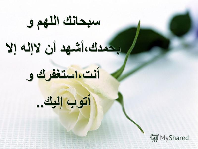 سبحانك اللهم و بحمدك،أشهد أن لاإله إلا أنت،استغفرك و أتوب إليك..