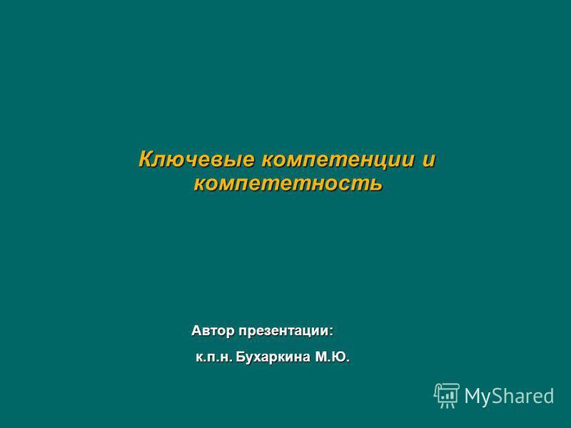 Ключевые компетенции и компетентность Ключевые компетенции и компетентность Автор презентации: к.п.н. Бухаркина М.Ю. к.п.н. Бухаркина М.Ю.