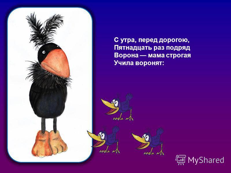 С утра, перед дорогою, Пятнадцать раз подряд Ворона мама строгая Учила воронят: