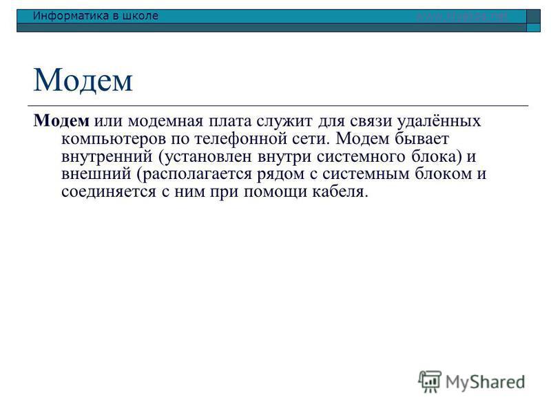 Информатика в школе www.klyaksa.netwww.klyaksa.net Модем Модем или модемная плата служит для связи удалённых компьютеров по телефонной сети. Модем бывает внутренний (установлен внутри системного блока) и внешний (располагается рядом с системным блоко