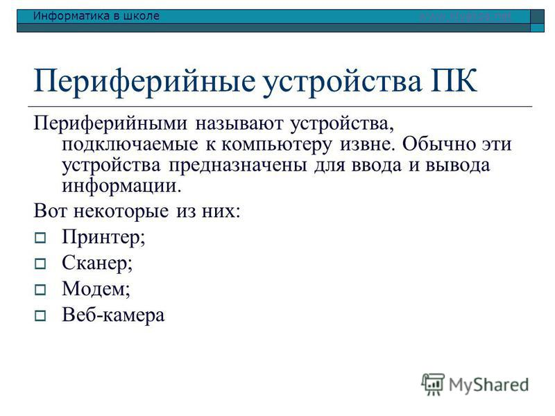 Информатика в школе www.klyaksa.netwww.klyaksa.net Периферийные устройства ПК Периферийными называют устройства, подключаемые к компьютеру извне. Обычно эти устройства предназначены для ввода и вывода информации. Вот некоторые из них: Принтер; Сканер