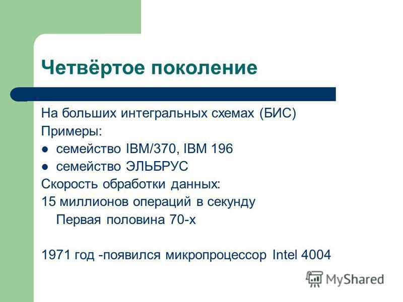 Четвёртое поколение На больших интегральных схемах (БИС) Примеры: семейство IBM/370, IBM 196 семейство ЭЛЬБРУС Скорость обработки данных: 15 миллионов операций в секунду Первая половина 70-х 1971 год -появился микропроцессор Intel 4004