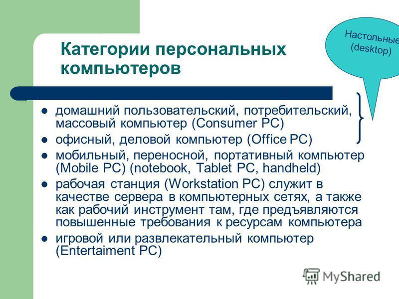 Категории персональных компьютеров домашний пользовательский, потребительский, массовый компьютер (Consumer PC) офисный, деловой компьютер (Office PC) мобильный, переносной, портативный компьютер (Mobile PC) (notebook, Tablet PC, handheld) рабочая ст