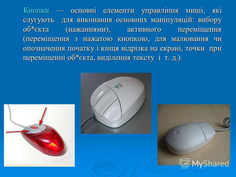 Кнопки основні елементи управління миші, які слугують для виконання основних маніпуляцій: вибору об*єкта (нажаннями), активного переміщення (переміщення з нажатою кнопкою, для малювання чи опозначення початку і кінця відрізка на екрані, точки при пер