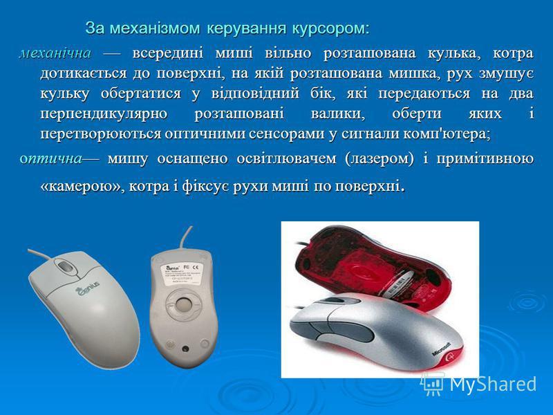 За механізмом керування курсором: За механізмом керування курсором: механічна всередині миші вільно розташована кулька, котра дотикається до поверхні, на якій розташована мишка, рух змушує кульку обертатися у відповідний бік, які передаються на два п