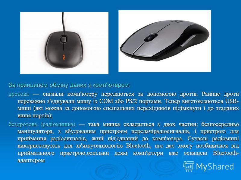 За принципом обміну даних з комп'ютером: дротова сигнали комп'ютеру передаються за допомогою дротів. Раніше дроти переважно з'єднували мишу із COM або PS/2 портами. Тепер виготовляються USB- миші (які можна за допомогою спеціальних перехідників підім