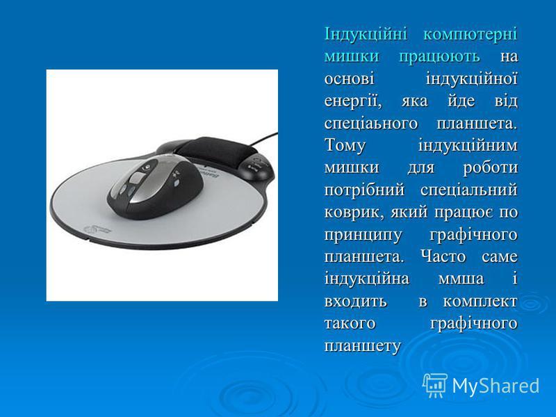 Індукційні компютерні мишки працюють на основі індукційної енергії, яка йде від спеціаьного планшета. Тому індукційним мишки для роботи потрібний спеціальний коврик, який працює по принципу графічного планшета. Часто саме індукційна ммша і входить в