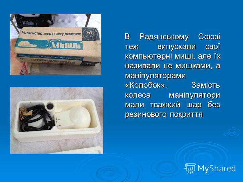В Радянському Союзі теж випускали свої компьютерні миші, але їх називали не мишками, а маніпуляторами «Колобок». Замість колеса маніпулятори мали тважкий шар без резинового покриття В Радянському Союзі теж випускали свої компьютерні миші, але їх нази