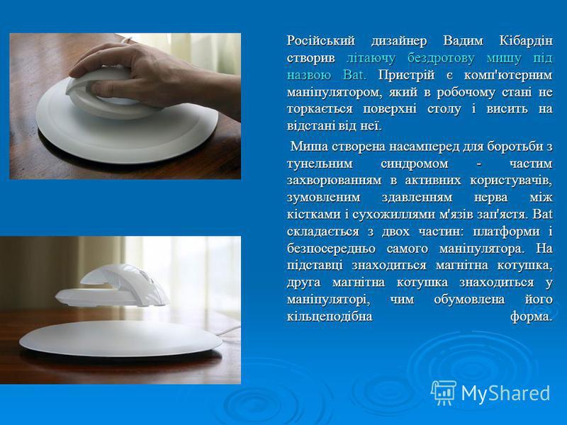 Російський дизайнер Вадим Кібардін створив літаючу бездротову мишу під назвою Bat. Пристрій є комп'ютерним маніпулятором, який в робочому стані не торкається поверхні столу і висить на відстані від неї. Російський дизайнер Вадим Кібардін створив літа