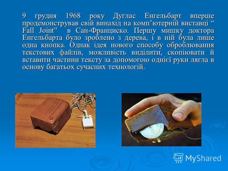 9 грудня 1968 року Дуглас Енгельбарт вперше продемонстрував свій винахід на компютерній виставці Fall Joint в Сан-Франциско. Першу мишку доктора Енгельбарта було зроблено з дерева, і в ній була лише одна кнопка. Однак ідея нового способу оброблювання