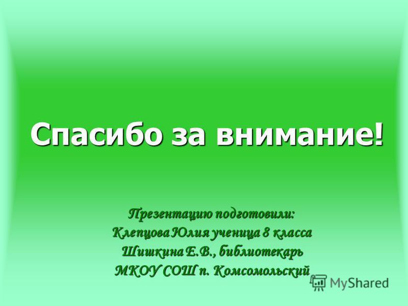 Спасибо за внимание! Презентацию подготовили: Клепцова Юлия ученица 8 класса Шишкина Е.В., библиотекарь МКОУ СОШ п. Комсомольский