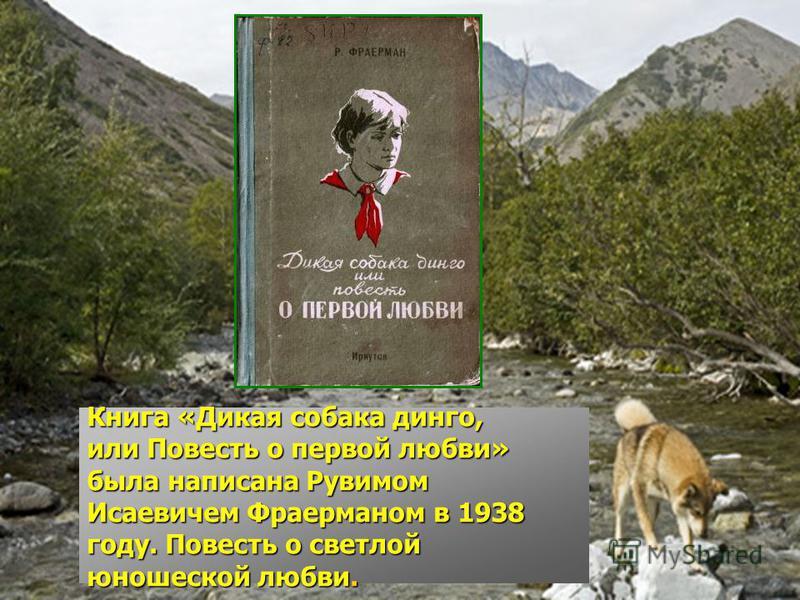 Книга «Дикая собака динго, или Повесть о первой любви» была написана Рувимом Исаевичем Фраерманом в 1938 году. Повесть о светлой юношеской любви.