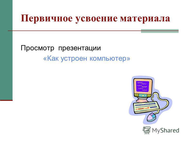 Первичное усвоение материала Просмотр презентации «Как устроен компьютер»