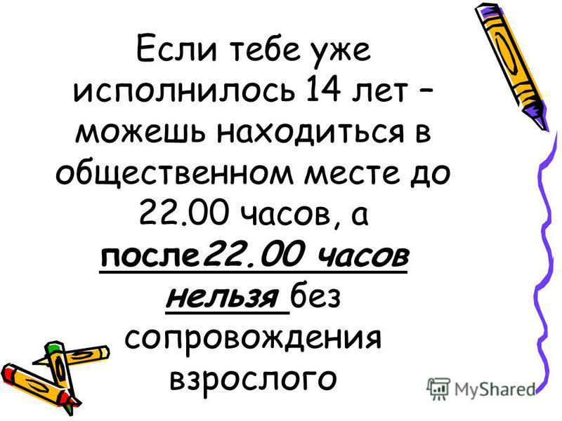 Если тебе уже исполнилось 14 лет – можешь находиться в общественном месте до 22.00 часов, а после 22.00 часов нельзя без сопровождения взрослого