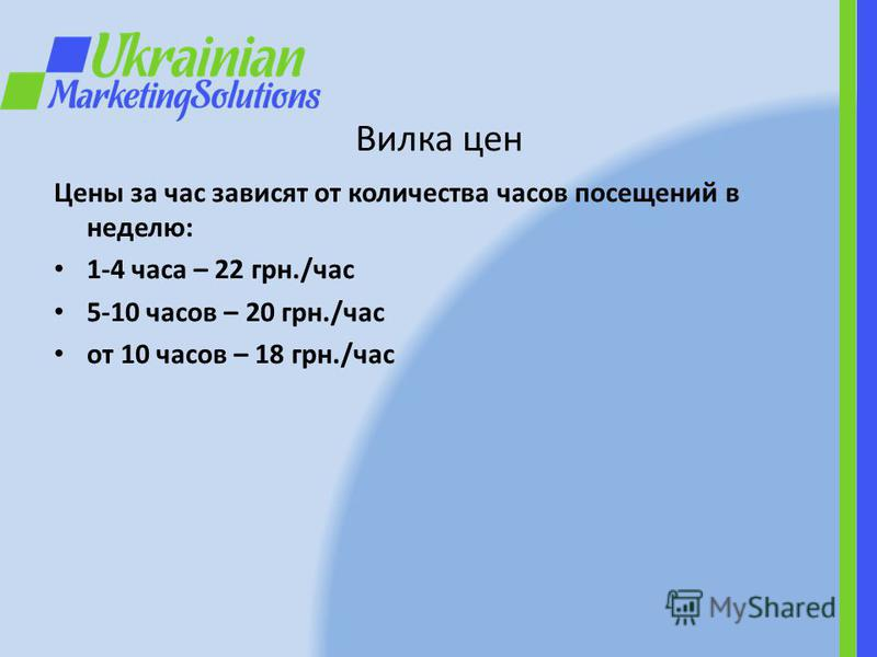 Вилка цен Цены за час зависят от количества часов посещений в неделю: 1-4 часа – 22 грн./час 5-10 часов – 20 грн./час от 10 часов – 18 грн./час