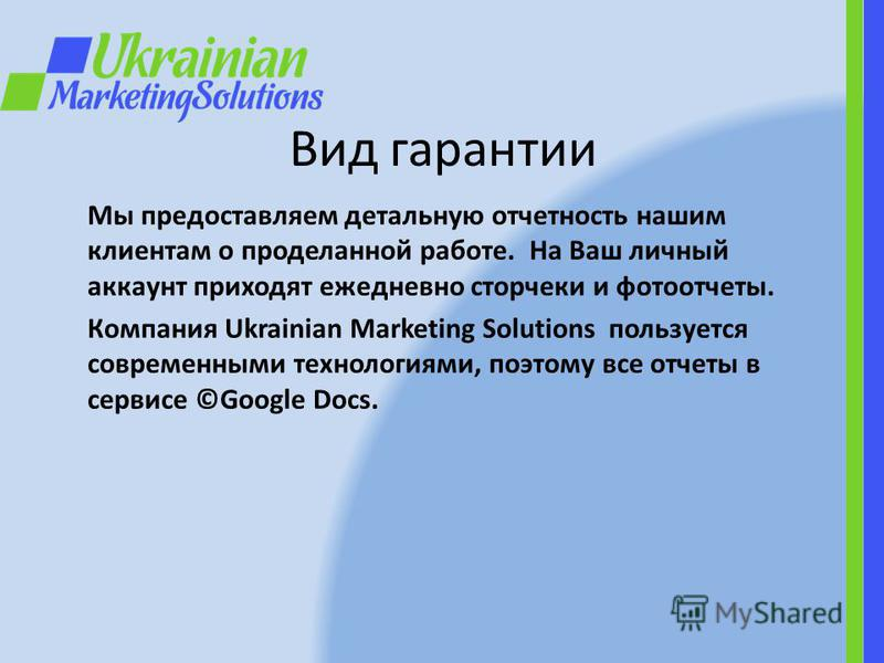 Вид гарантии Мы предоставляем детальную отчетность нашим клиентам о проделанной работе. На Ваш личный аккаунт приходят ежедневно сторчеки и фотоотчеты. Компания Ukrainian Marketing Solutions пользуется современными технологиями, поэтому все отчеты в