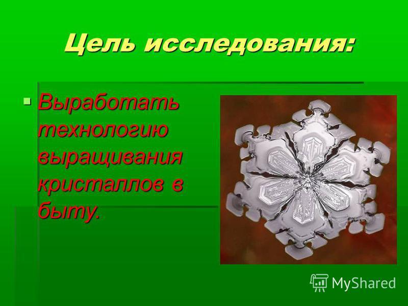 Цель исследования: Выработать технологию выращивания кристаллов в быту. Выработать технологию выращивания кристаллов в быту.