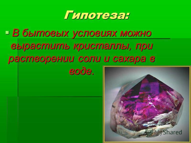 Гипотеза: В бытовых условиях можно вырастить кристаллы, при растворении соли и сахара в воде. В бытовых условиях можно вырастить кристаллы, при растворении соли и сахара в воде.