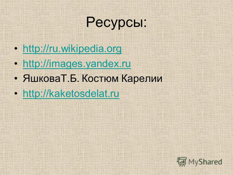 Ресурсы: http://ru.wikipedia.org http://images.yandex.ru ЯшковаТ.Б. Костюм Карелии http://kaketosdelat.ru