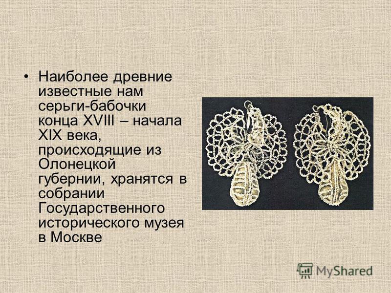 Наиболее древние известные нам серьги-бабочки конца XVIII – начала XIX века, происходящие из Олонецкой губернии, хранятся в собрании Государственного исторического музея в Москве