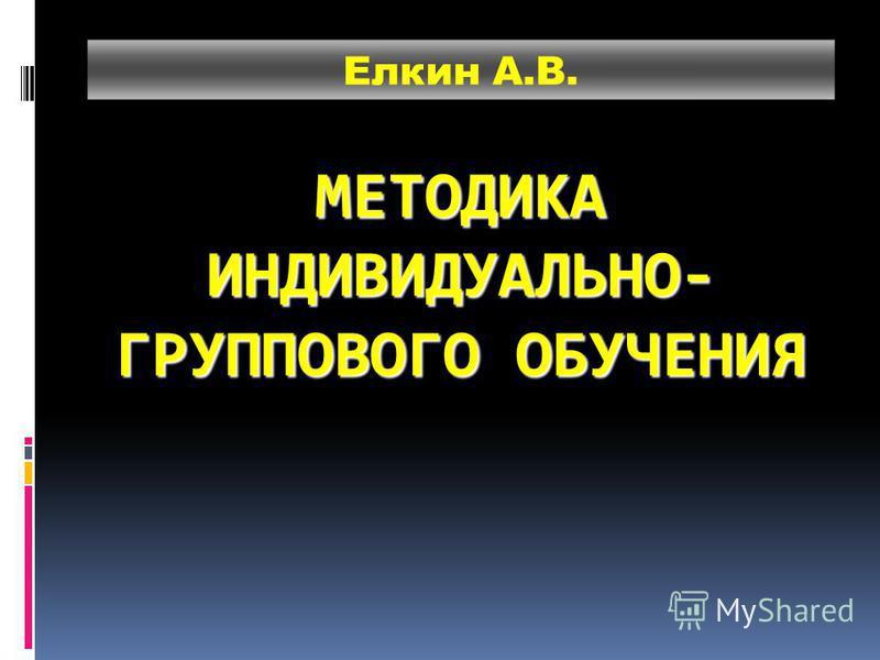 МЕТОДИКА ИНДИВИДУАЛЬНО- ГРУППОВОГО ОБУЧЕНИЯ Елкин А.В.