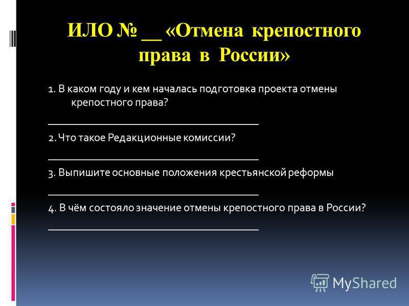 ИЛО __ «Отмена крепостного права в России» 1. В каком году и кем началась подготовка проекта отмены крепостного права? ______________________________________ 2. Что такое Редакционные комиссии? ______________________________________ 3. Выпишите основ