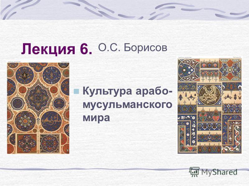 Лекция 6. О.С. Борисов Культура арабо- мусульманского мира