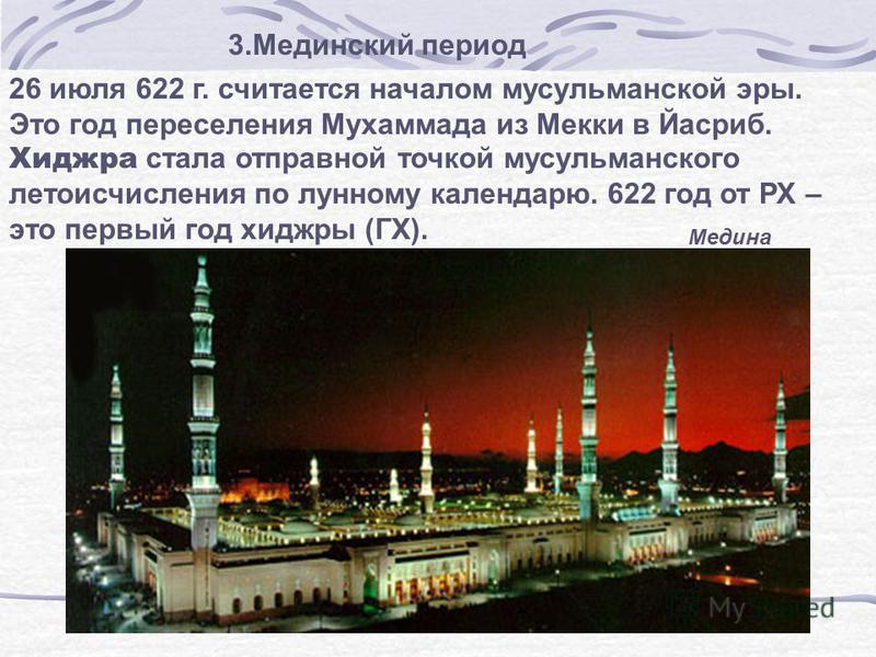 26 июля 622 г. считается началом мусульманской эры. Это год переселения Мухаммада из Мекки в Йасриб. Хиджра стала отправной точкой мусульманского летоисчисления по лунному календарю. 622 год от РХ – это первый год хиджры (ГХ). 3. Мединский период Мед