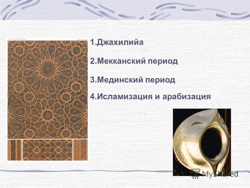 1. Джахилийа 2. Мекканский период 3. Мединский период 4. Исламизация и арабизация