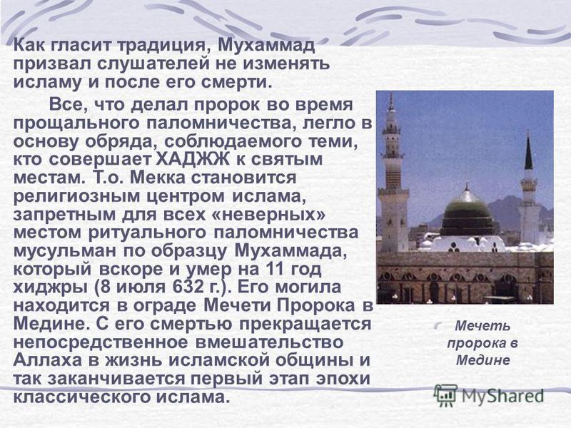 Как гласит традиция, Мухаммад призвал слушателей не изменять исламу и после его смерти. Все, что делал пророк во время прощального паломничества, легло в основу обряда, соблюдаемого теми, кто совершает ХАДЖЖ к святым местам. Т.о. Мекка становится рел