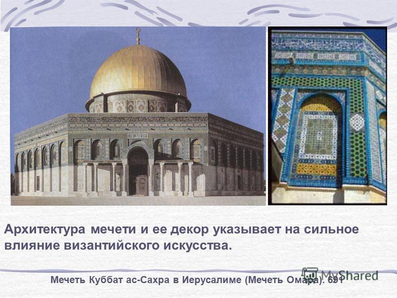 Мечеть Куббат ас-Сахра в Иерусалиме (Мечеть Омара). 691 Архитектура мечети и ее декор указывает на сильное влияние византийского искусства.
