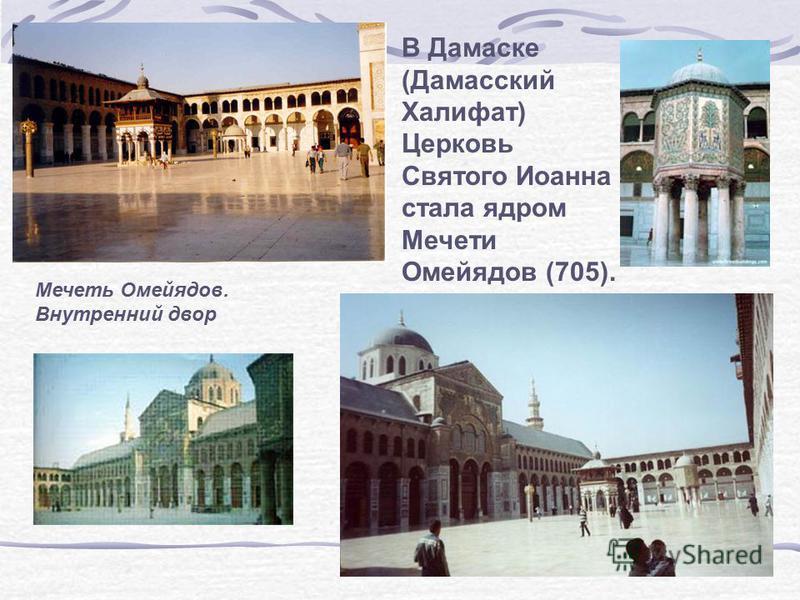 Мечеть Омейядов. Внутренний двор В Дамаске (Дамасский Халифат) Церковь Святого Иоанна стала ядром Мечети Омейядов (705).