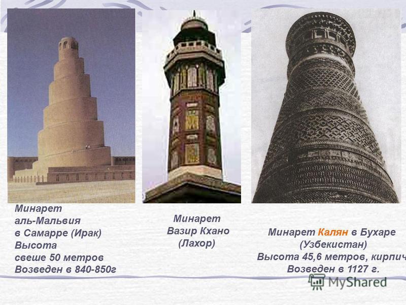 Минарет аль-Мальвия в Самарре (Ирак) Высота свеше 50 метров Возведен в 840-850 г Минарет Калян в Бухаре (Узбекистан) Высота 45,6 метров, кирпич Возведен в 1127 г. Минарет Вазир Кхано (Лахор)