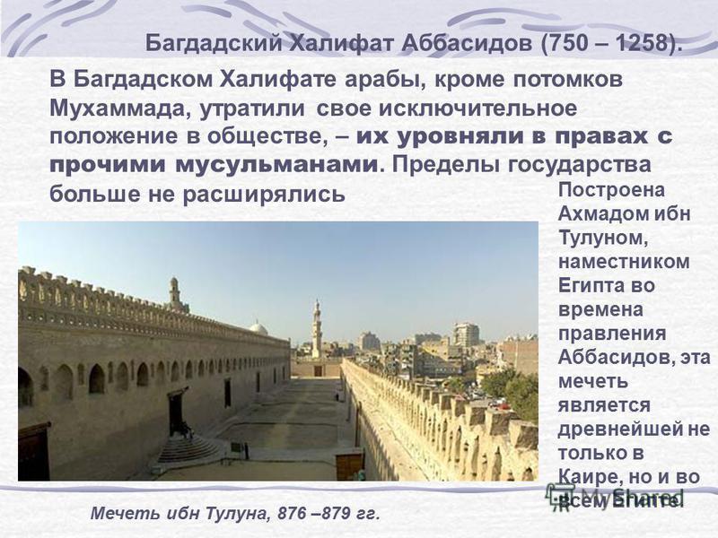 Багдадский Халифат Аббасидов (750 – 1258). В Багдадском Халифате арабы, кроме потомков Мухаммада, утратили свое исключительное положение в обществе, – их уровняли в правах с прочими мусульманами. Пределы государства больше не расширялись Мечеть ибн Т