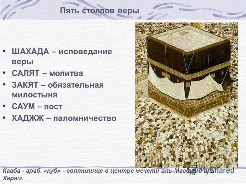 Пять столпов веры ШАХАДА – исповедание веры САЛЯТ – молитва ЗАКЯТ – обязательная милостыня САУМ – пост ХАДЖЖ – паломничество Кааба - араб. «куб» - святилище в центре мечети аль-Масджид аль- Харам.