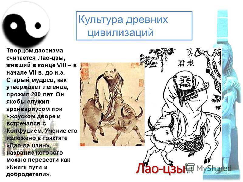 Культура древних цивилизаций Творцом даосизма считается Лао-цзы, живший в конце VIII – в начале VII в. до н.э. Старый мудрец, как утверждает легенда, прожил 200 лет. Он якобы служил архивариусом при чжоуском дворе и встречался с Конфуцием. Учение его