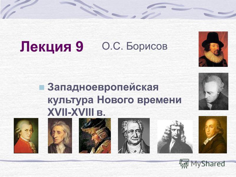 Лекция 9 Западноевропейская культура Нового времени XVII-XVIII в. О.С. Борисов