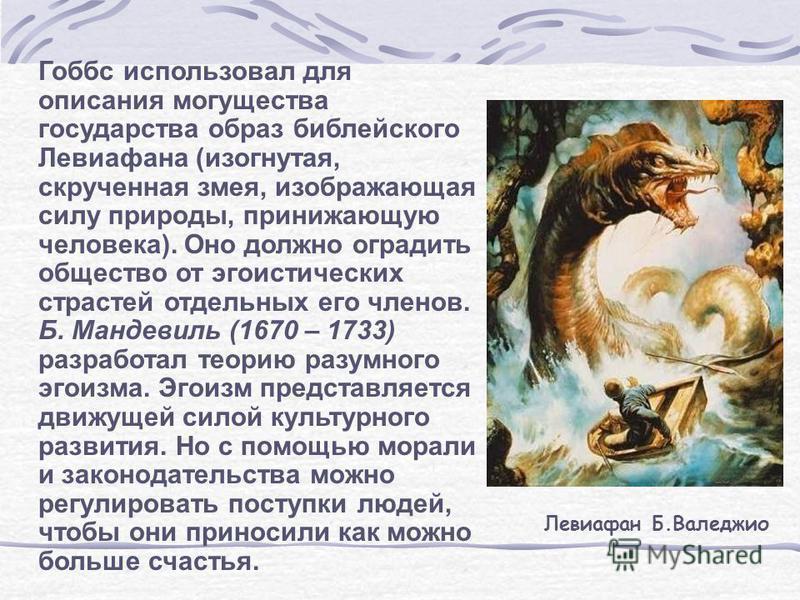 Гоббс использовал для описания могущества государства образ библейского Левиафана (изогнутая, скрученная змея, изображающая силу природы, принижающую человека). Оно должно оградить общество от эгоистических страстей отдельных его членов. Б. Мандевиль