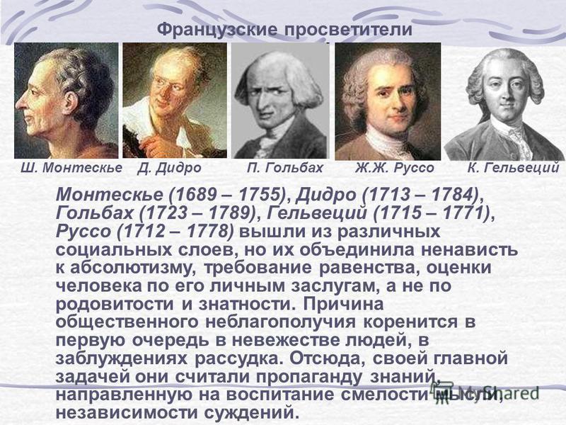 Французские просветители Монтескье (1689 – 1755), Дидро (1713 – 1784), Гольбах (1723 – 1789), Гельвеций (1715 – 1771), Руссо (1712 – 1778) вышли из различных социальных слоев, но их объединила ненависть к абсолютизму, требование равенства, оценки чел