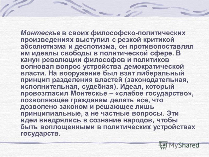 Монтескье в своих философско-политических произведениях выступил с резкой критикой абсолютизма и деспотизма, он противопоставлял им идеалы свободы в политической сфере. В канун революции философов и политиков волновал вопрос устройства демократическо