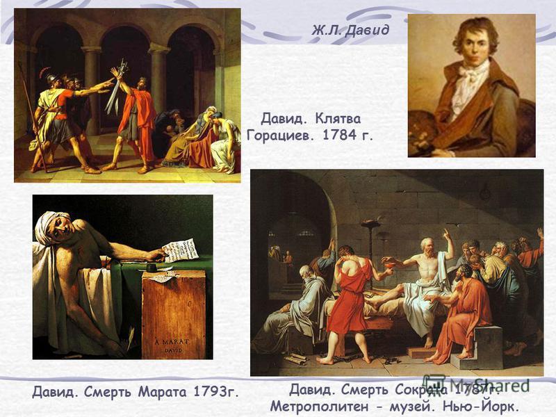 Давид. Смерть Сократа 1787 г. Метрополитен - музей. Нью-Йорк. Давид. Смерть Марата 1793 г. Давид. Клятва Горациев. 1784 г. Ж.Л. Давид