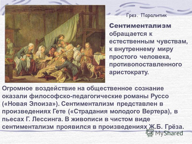 Сентиментализм обращается к естественным чувствам, к внутреннему миру простого человека, противопоставленного аристократу. Огромное воздействие на общественное сознание оказали философско-педагогические романы Руссо («Новая Элоиза»). Сентиментализм п