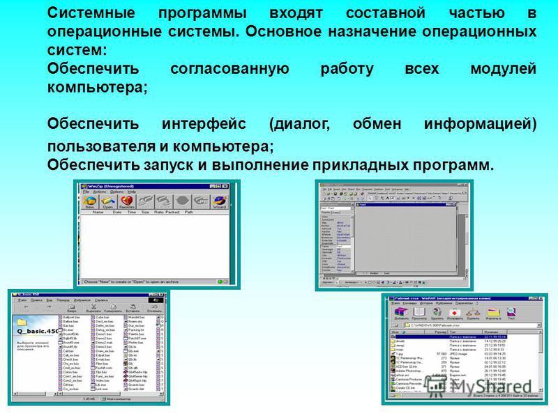 Системные программы входят составной частью в операционные системы. Основное назначение операционных систем: Обеспечить согласованную работу всех модулей компьютера; Обеспечить интерфейс (диалог, обмен информацией) пользователя и компьютера; Обеспечи