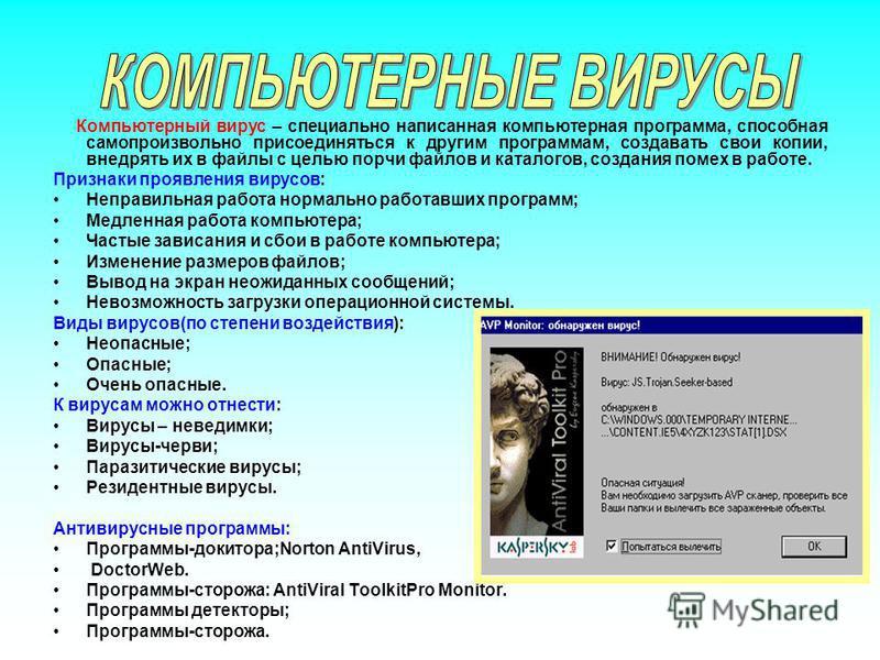 Компьютерный вирус – специально написанная компьютерная программа, способная самопроизвольно присоединяться к другим программам, создавать свои копии, внедрять их в файлы с целью порчи файлов и каталогов, создания помех в работе. Признаки проявления